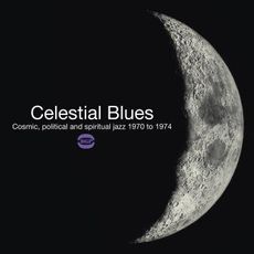 CELESTIAL BLUES ~ COSMIC, POLITICAL AND SPIRITUAL JAZZ 1970 TO 1974
