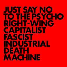 Just Say No To The Psycho Right-Wing Capitalist Fascist Industrial Death Machine (2018 reissue)