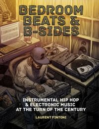Bedroom Beats & B-sides : Instrumental Hip Hop & Electronic Music at the Turn of the Century