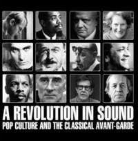 A REVOLUTION IN SOUND - POP CULTURE AND THE CLASSICAL AVANTE-GARDE