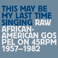 THIS MAY BE MY LAST TIME SINGING: RAW AFRICAN-AMERICAN gospel on 45rpm 1957-1982