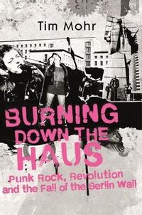 Burning Down The Haus: Punk Rock, Revolution and the Fall of the Berlin Wall