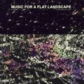 MUSIC FOR A FLAT LANDSCAPE