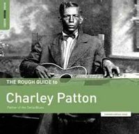 The Rough Guide to Charley Patton: Father of the Delta Blues