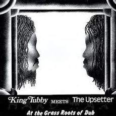 KING TUBBY MEETS THE UPSETTERS AT THE GRASS ROOTS OF DUB